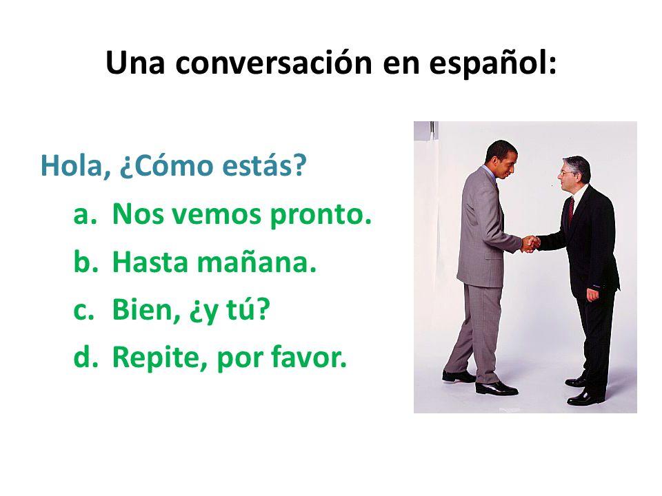 Una conversación en español: Hola, ¿Cómo estás? a.Nos vemos pronto. b.Hasta mañana. c.Bien, ¿y tú? d.Repite, por favor.