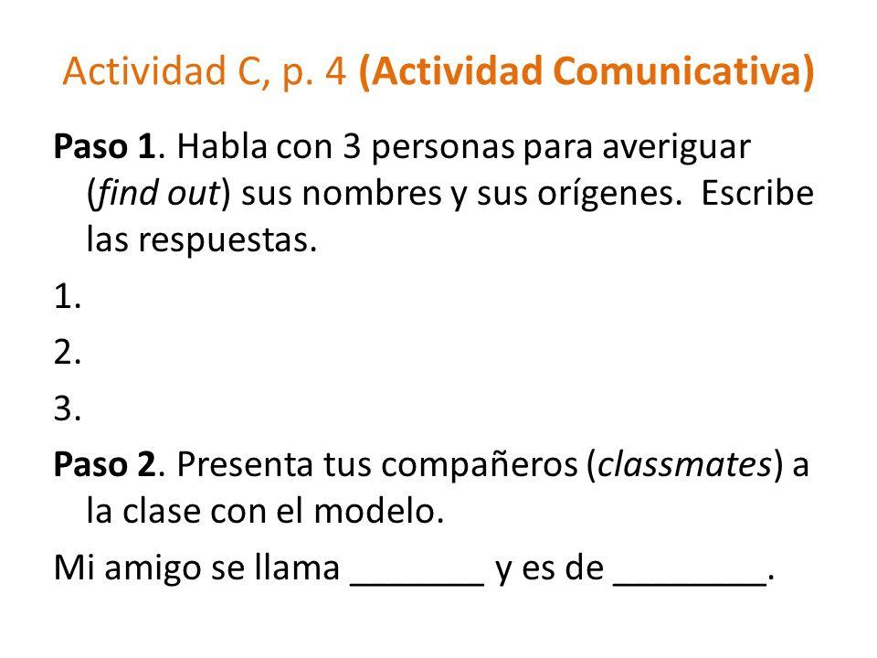 Actividad C, p. 4 (Actividad Comunicativa) Paso 1. Habla con 3 personas para averiguar (find out) sus nombres y sus orígenes. Escribe las respuestas.