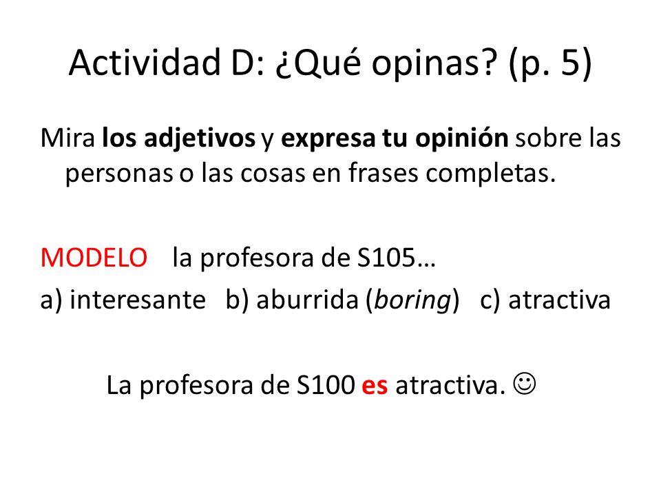 Actividad D: ¿Qué opinas? (p. 5) Mira los adjetivos y expresa tu opinión sobre las personas o las cosas en frases completas. MODELO la profesora de S1