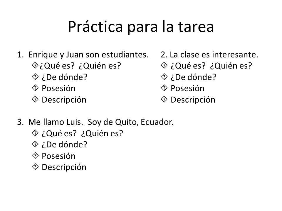 Práctica para la tarea 1. Enrique y Juan son estudiantes. 2. La clase es interesante. ¿Qué es? ¿Quién es? ¿Qué es? ¿Quién es? ¿De dónde? ¿De dónde? Po