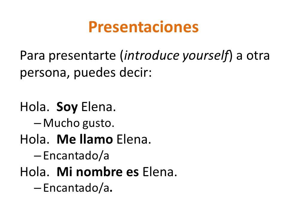Presentaciones Para presentarte (introduce yourself) a otra persona, puedes decir: Hola. Soy Elena. – Mucho gusto. Hola. Me llamo Elena. – Encantado/a