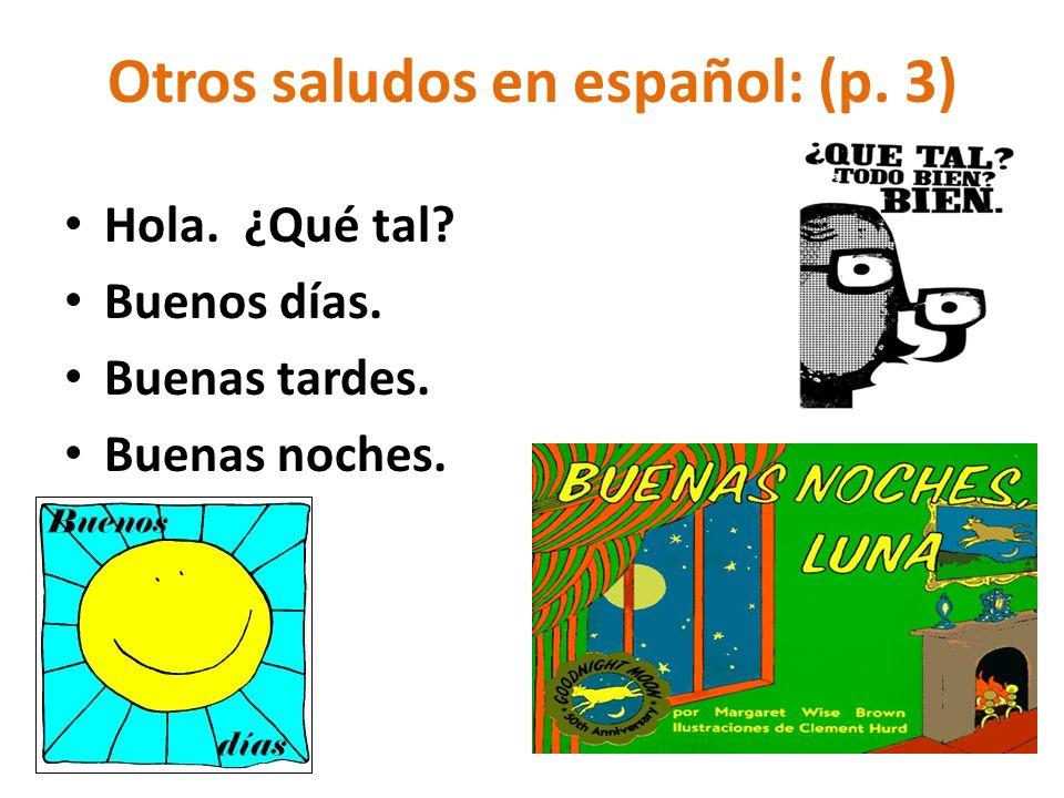 Otros saludos en español: (p. 3) Hola. ¿Qué tal? Buenos días. Buenas tardes. Buenas noches.