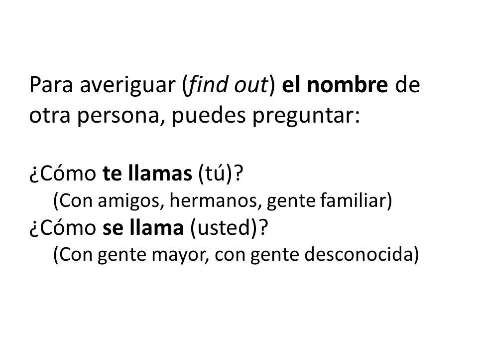 Para averiguar (find out) el nombre de otra persona, puedes preguntar: ¿Cómo te llamas (tú)? (Con amigos, hermanos, gente familiar) ¿Cómo se llama (us