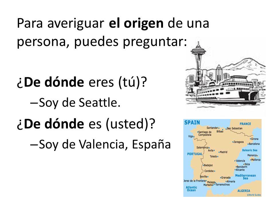 Para averiguar el origen de una persona, puedes preguntar: ¿De dónde eres (tú)? – Soy de Seattle. ¿De dónde es (usted)? – Soy de Valencia, España