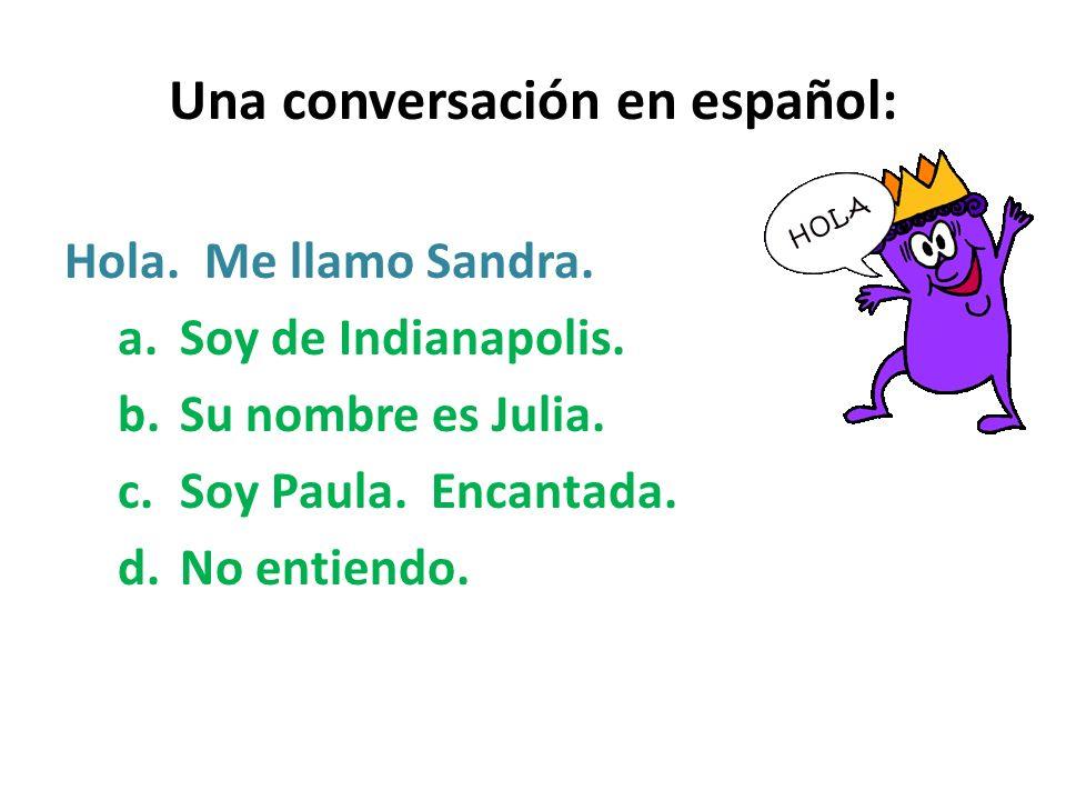 Una conversación en español: Hola. Me llamo Sandra. a.Soy de Indianapolis. b.Su nombre es Julia. c.Soy Paula. Encantada. d.No entiendo.