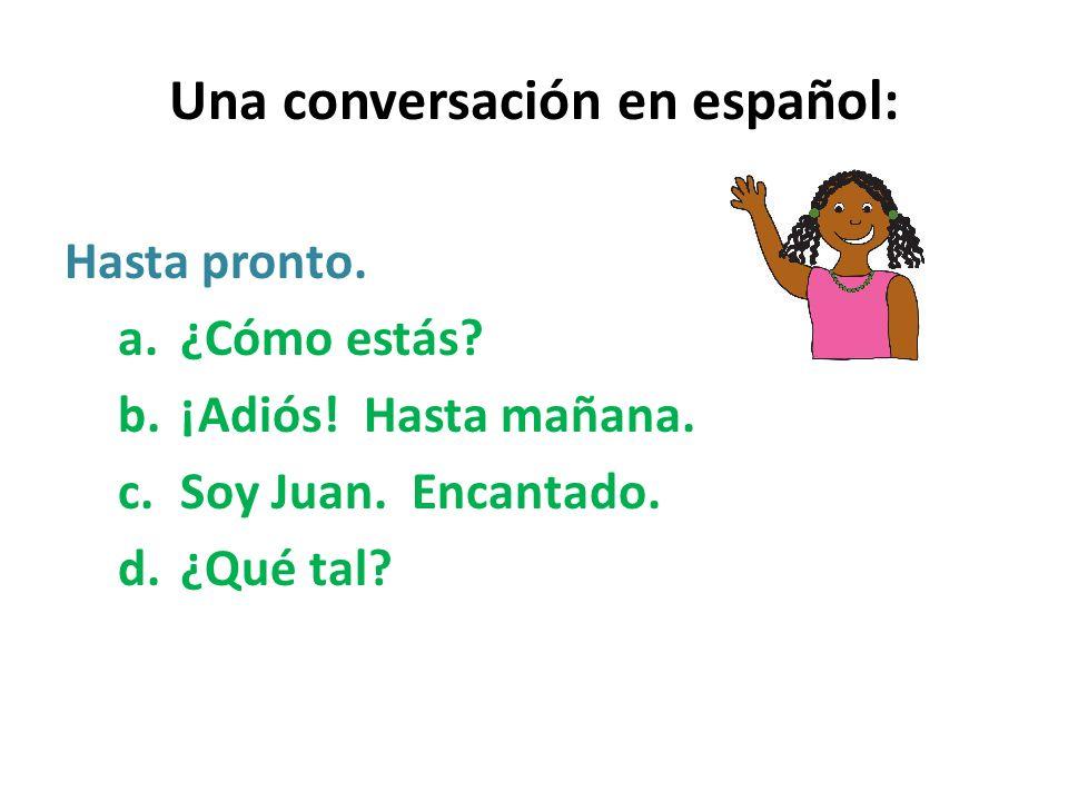 Una conversación en español: Hasta pronto. a.¿Cómo estás? b.¡Adiós! Hasta mañana. c.Soy Juan. Encantado. d.¿Qué tal?