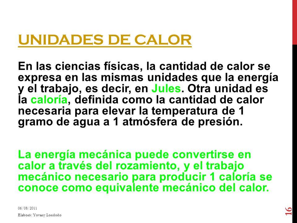 UNIDADES DE CALOR En las ciencias físicas, la cantidad de calor se expresa en las mismas unidades que la energía y el trabajo, es decir, en Jules. Otr