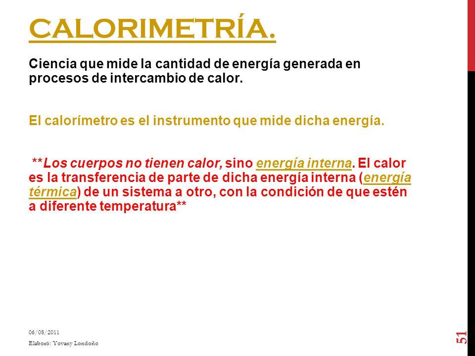 CALORIMETRÍA. Ciencia que mide la cantidad de energía generada en procesos de intercambio de calor. El calorímetro es el instrumento que mide dicha en