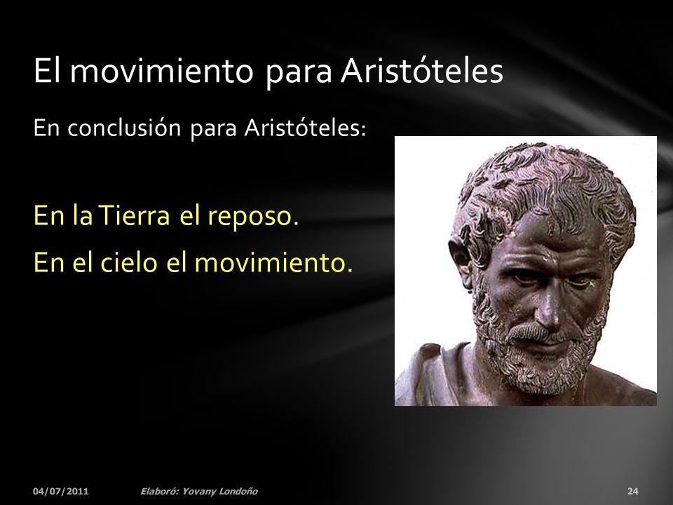 En conclusión para Aristóteles: En la Tierra el reposo. En el cielo el movimiento. 04/07/201124Elaboró: Yovany Londoño El movimiento para Aristóteles