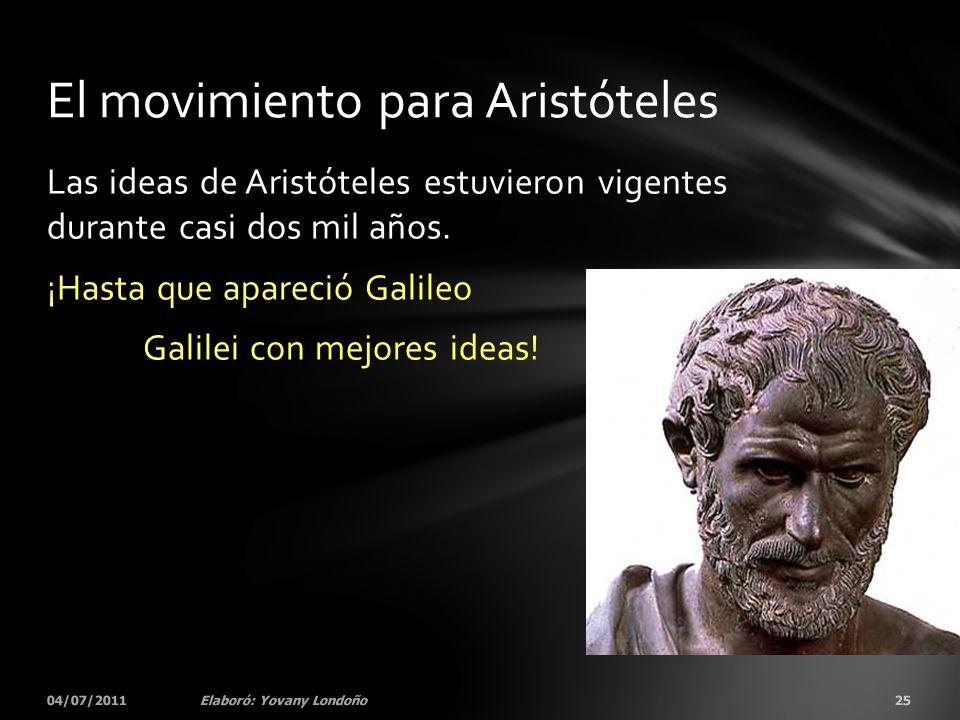Las ideas de Aristóteles estuvieron vigentes durante casi dos mil años. ¡Hasta que apareció Galileo Galilei con mejores ideas! 04/07/201125Elaboró: Yo