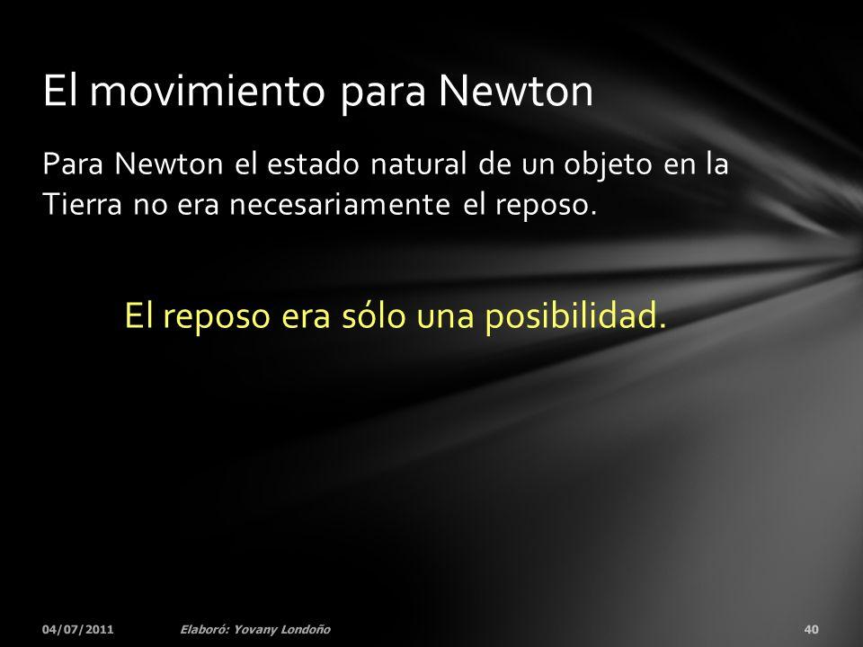Para Newton el estado natural de un objeto en la Tierra no era necesariamente el reposo. El reposo era sólo una posibilidad. 04/07/201140Elaboró: Yova