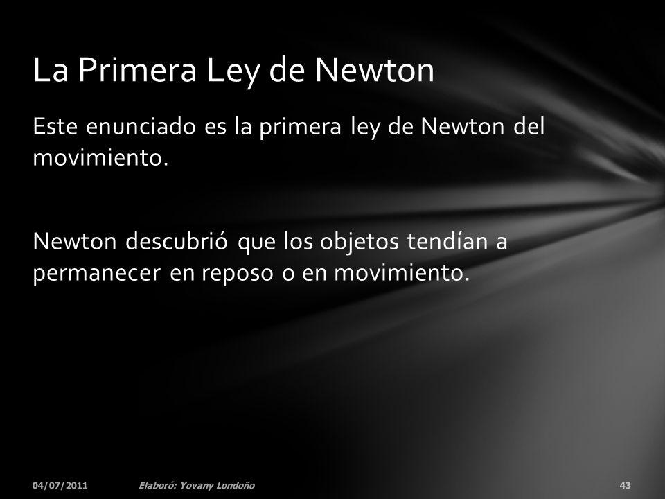 Este enunciado es la primera ley de Newton del movimiento. Newton descubrió que los objetos tendían a permanecer en reposo o en movimiento. 04/07/2011