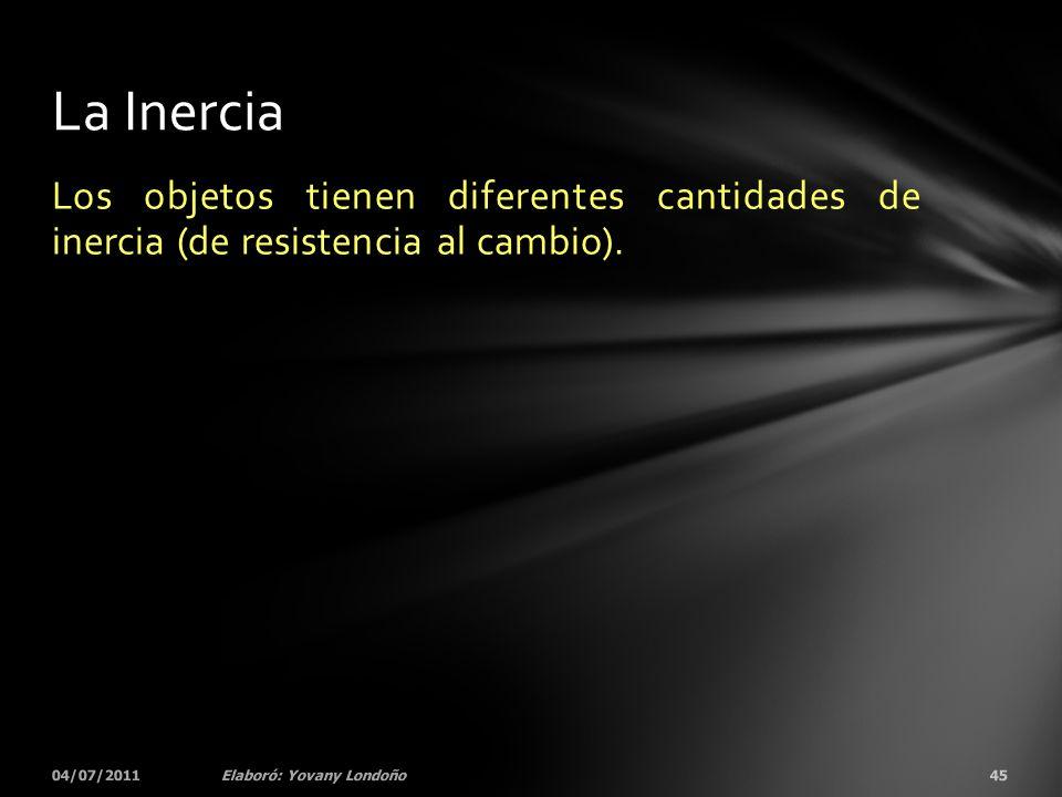 Los objetos tienen diferentes cantidades de inercia (de resistencia al cambio). 04/07/201145Elaboró: Yovany Londoño La Inercia