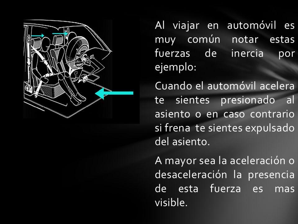 Al viajar en automóvil es muy común notar estas fuerzas de inercia por ejemplo: Cuando el automóvil acelera te sientes presionado al asiento o en caso