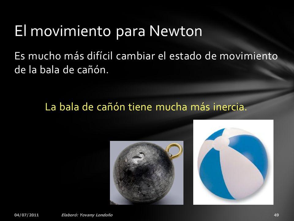 Es mucho más difícil cambiar el estado de movimiento de la bala de cañón. La bala de cañón tiene mucha más inercia. 04/07/201149Elaboró: Yovany Londoñ