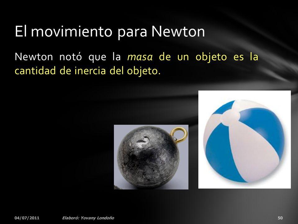 Newton notó que la masa de un objeto es la cantidad de inercia del objeto. 04/07/201150Elaboró: Yovany Londoño El movimiento para Newton