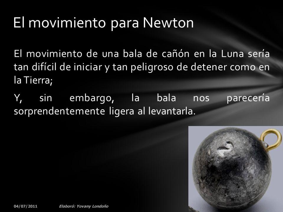 El movimiento de una bala de cañón en la Luna sería tan difícil de iniciar y tan peligroso de detener como en la Tierra; Y, sin embargo, la bala nos p