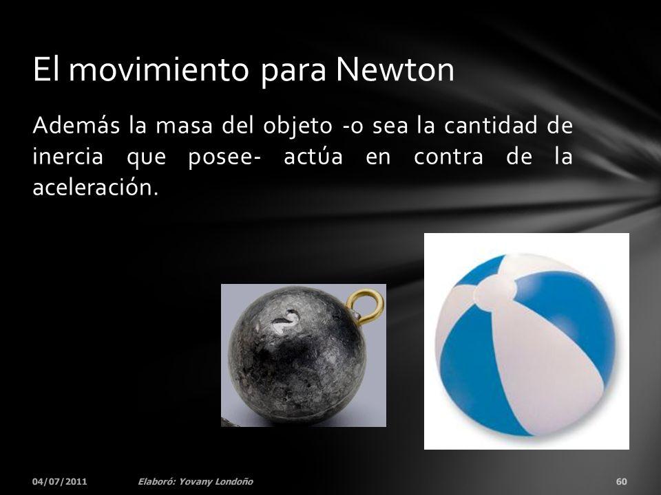 Además la masa del objeto -o sea la cantidad de inercia que posee- actúa en contra de la aceleración. 04/07/201160Elaboró: Yovany Londoño El movimient
