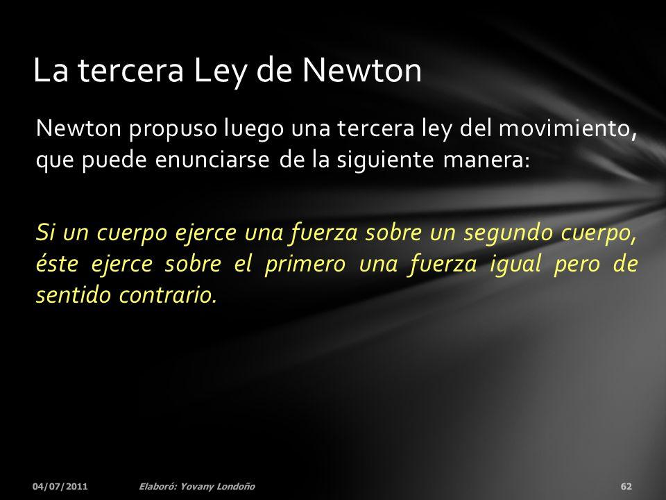 Newton propuso luego una tercera ley del movimiento, que puede enunciarse de la siguiente manera: Si un cuerpo ejerce una fuerza sobre un segundo cuer