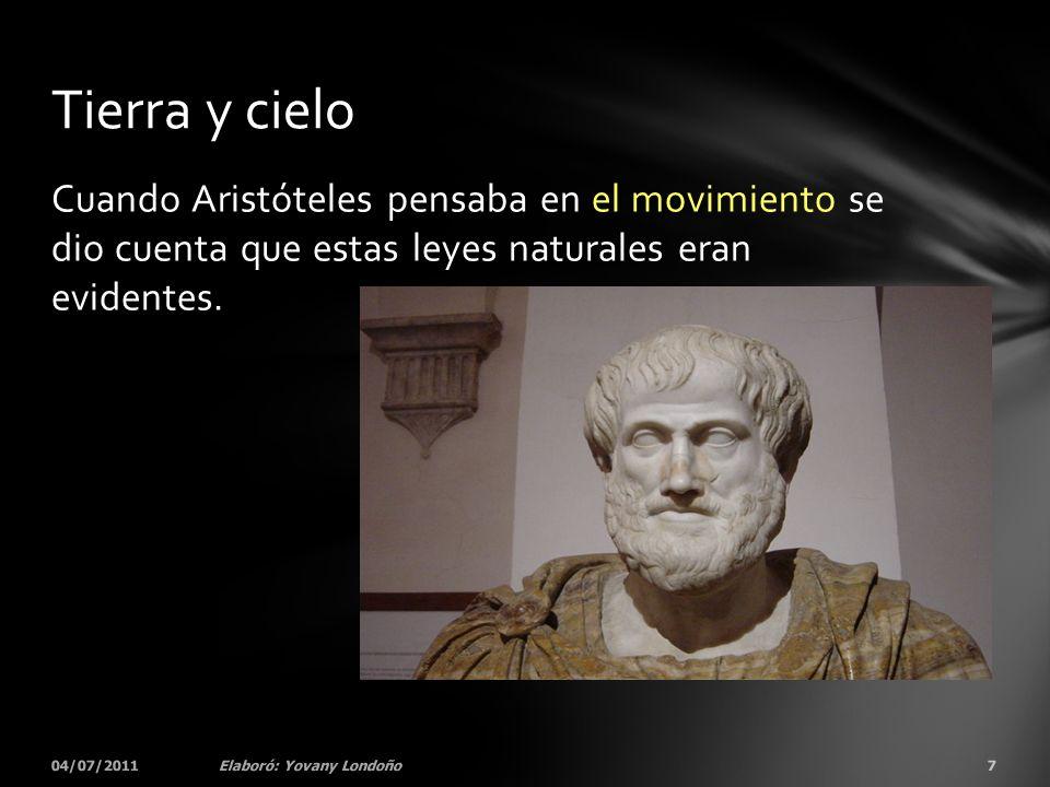 Cuando Aristóteles pensaba en el movimiento se dio cuenta que estas leyes naturales eran evidentes. 04/07/20117Elaboró: Yovany Londoño Tierra y cielo