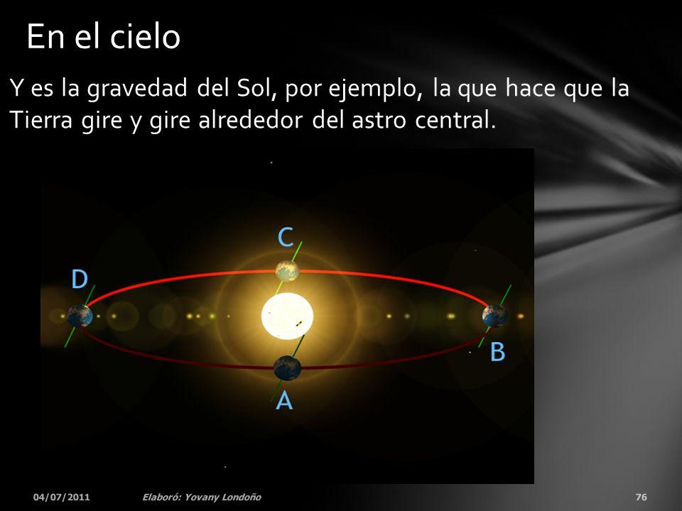 Y es la gravedad del Sol, por ejemplo, la que hace que la Tierra gire y gire alrededor del astro central. 04/07/201176Elaboró: Yovany Londoño En el ci