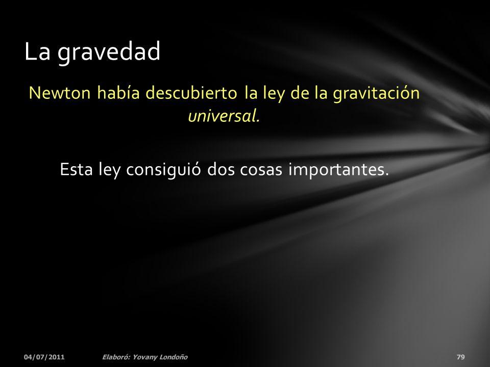 Newton había descubierto la ley de la gravitación universal. Esta ley consiguió dos cosas importantes. 04/07/201179Elaboró: Yovany Londoño La gravedad