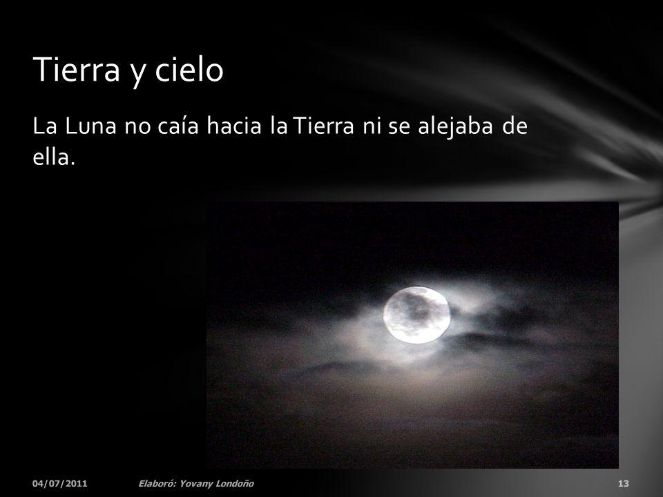 La Luna no caía hacia la Tierra ni se alejaba de ella. 04/07/201113Elaboró: Yovany Londoño Tierra y cielo