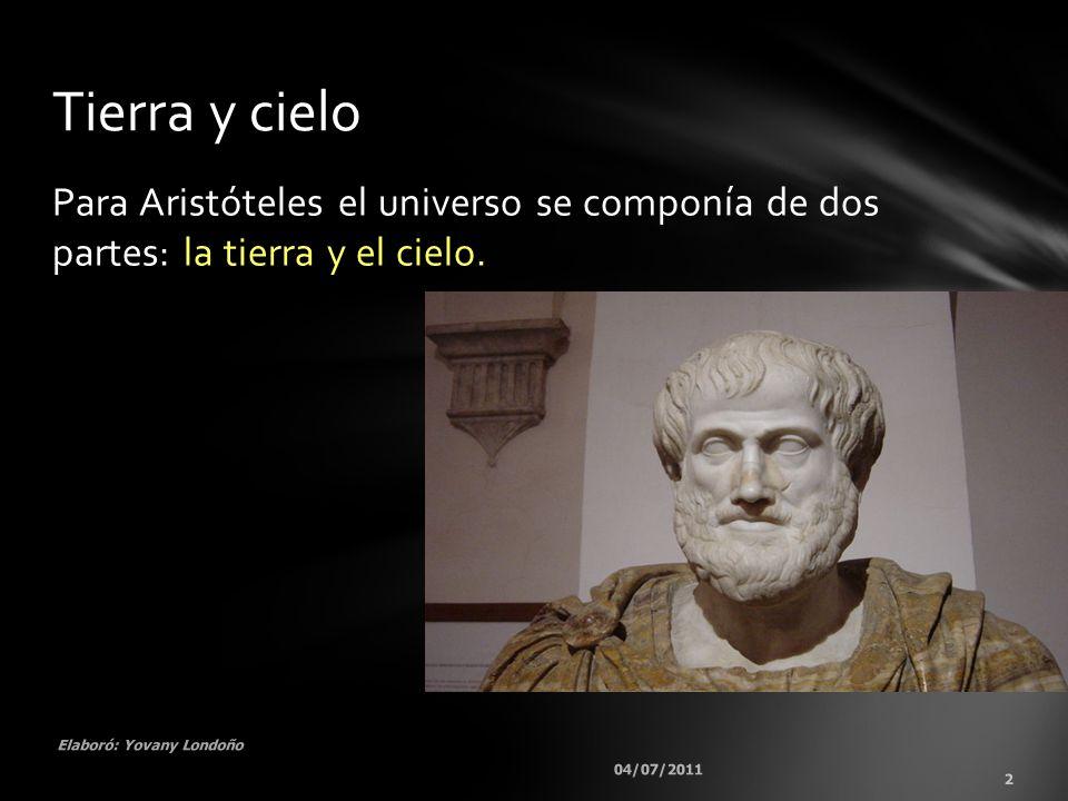 Para Aristóteles el universo se componía de dos partes: la tierra y el cielo. 04/07/2011 2 Elaboró: Yovany Londoño Tierra y cielo