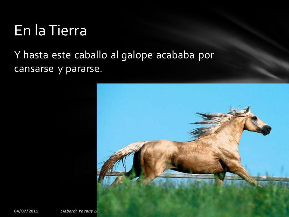 Y hasta este caballo al galope acababa por cansarse y pararse. 04/07/201121Elaboró: Yovany Londoño En la Tierra