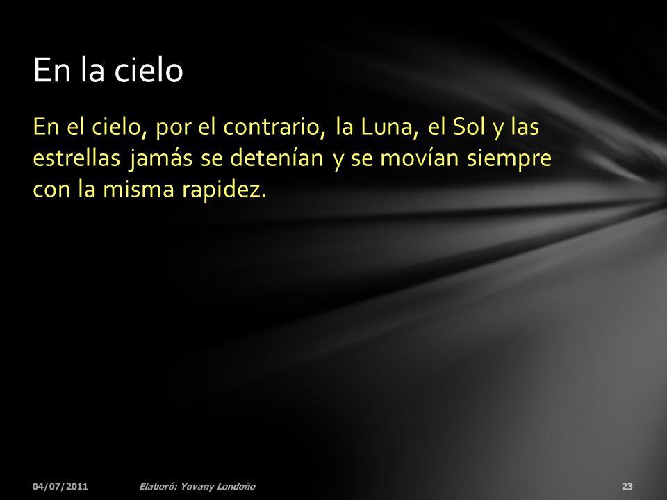 En el cielo, por el contrario, la Luna, el Sol y las estrellas jamás se detenían y se movían siempre con la misma rapidez. 04/07/201123Elaboró: Yovany