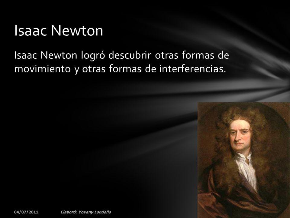 Isaac Newton logró descubrir otras formas de movimiento y otras formas de interferencias. 04/07/201130Elaboró: Yovany Londoño Isaac Newton