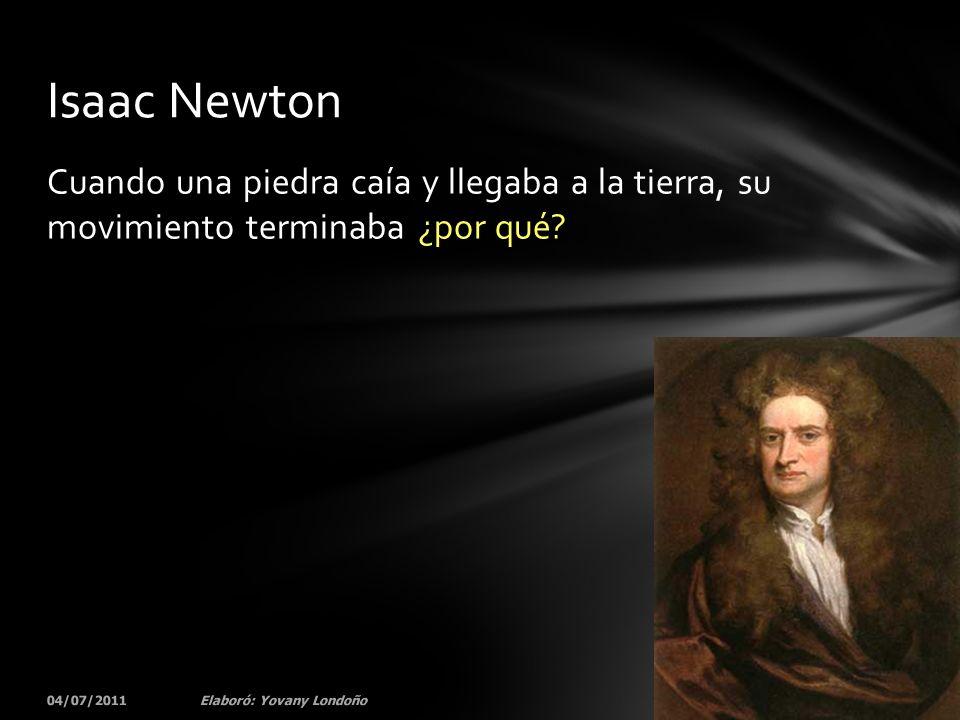 Cuando una piedra caía y llegaba a la tierra, su movimiento terminaba ¿por qué? 04/07/201131Elaboró: Yovany Londoño Isaac Newton
