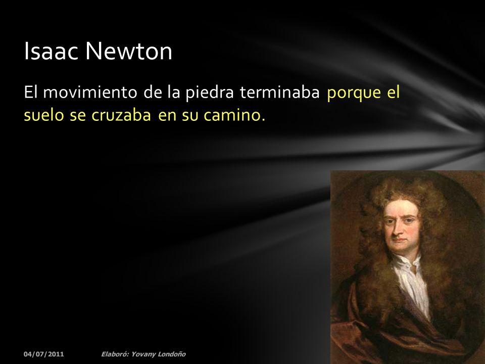 El movimiento de la piedra terminaba porque el suelo se cruzaba en su camino. 04/07/201132Elaboró: Yovany Londoño Isaac Newton