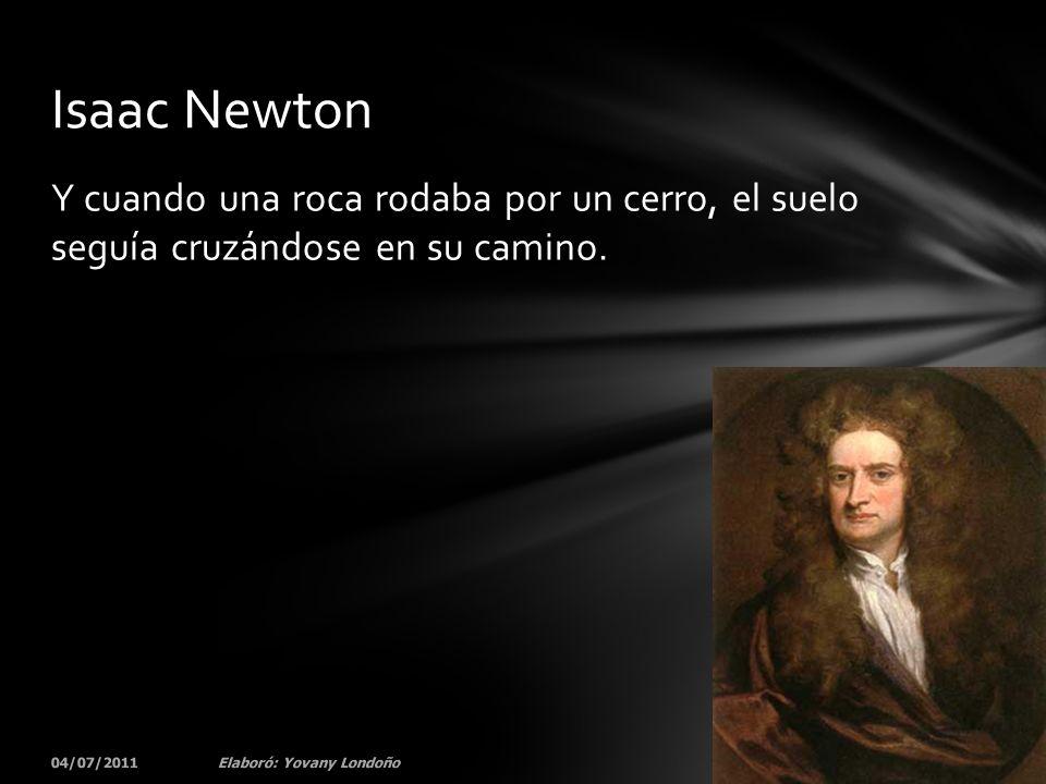 Y cuando una roca rodaba por un cerro, el suelo seguía cruzándose en su camino. 04/07/201133Elaboró: Yovany Londoño Isaac Newton