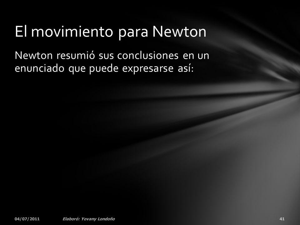 Newton resumió sus conclusiones en un enunciado que puede expresarse así: 04/07/201141Elaboró: Yovany Londoño El movimiento para Newton