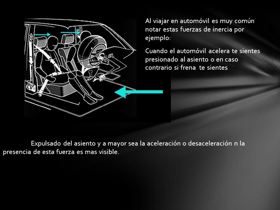 Expulsado del asiento y a mayor sea la aceleración o desaceleración n la presencia de esta fuerza es mas visible. Al viajar en automóvil es muy común