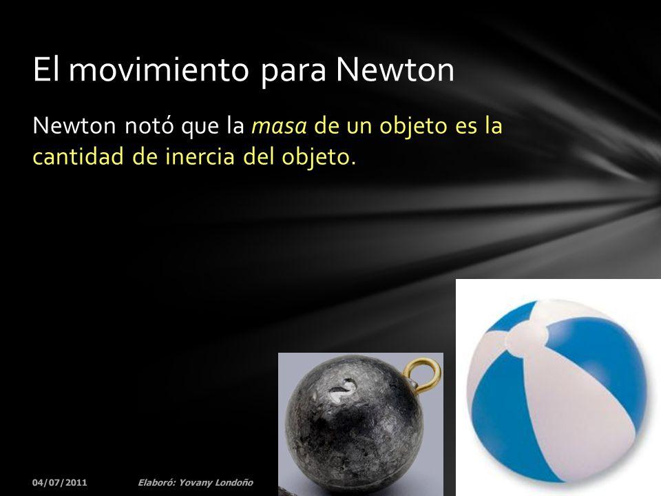 Newton notó que la masa de un objeto es la cantidad de inercia del objeto. 04/07/201151Elaboró: Yovany Londoño El movimiento para Newton
