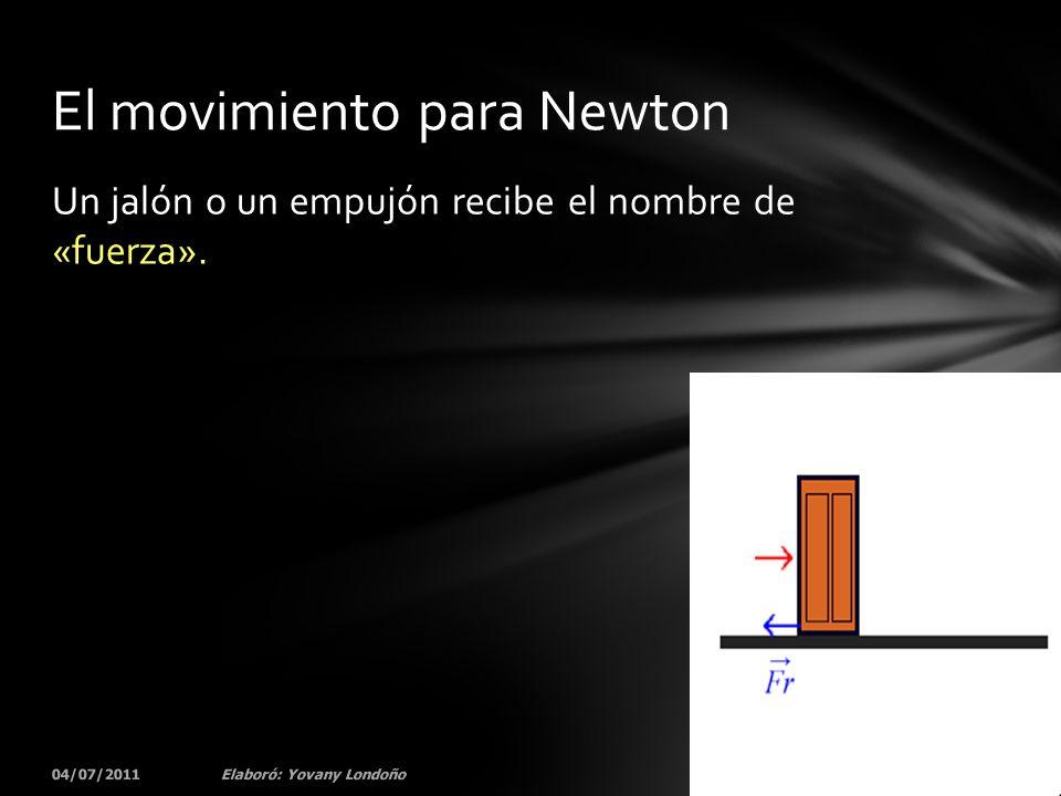 Un jalón o un empujón recibe el nombre de «fuerza». 04/07/201156Elaboró: Yovany Londoño El movimiento para Newton