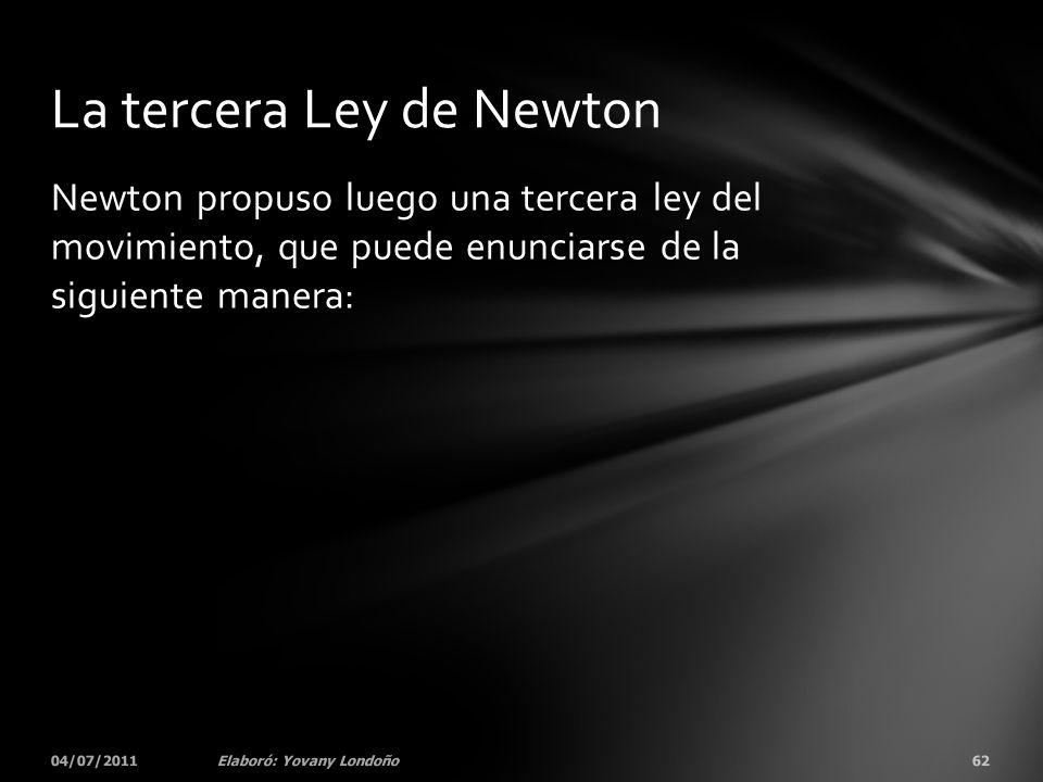 Newton propuso luego una tercera ley del movimiento, que puede enunciarse de la siguiente manera: 04/07/201162Elaboró: Yovany Londoño La tercera Ley d