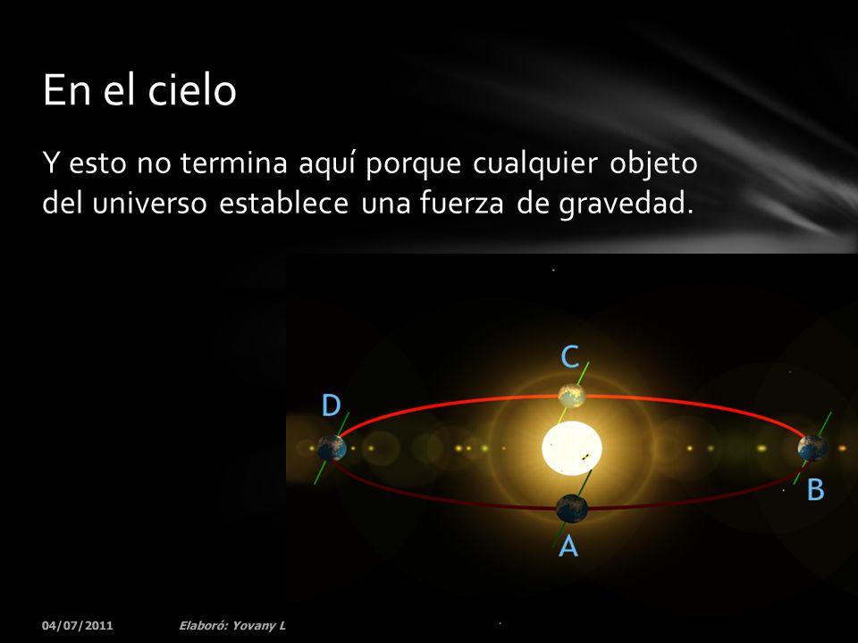 Y esto no termina aquí porque cualquier objeto del universo establece una fuerza de gravedad. 04/07/201176Elaboró: Yovany Londoño En el cielo