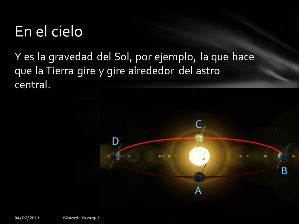 Y es la gravedad del Sol, por ejemplo, la que hace que la Tierra gire y gire alrededor del astro central. 04/07/201177Elaboró: Yovany Londoño En el ci