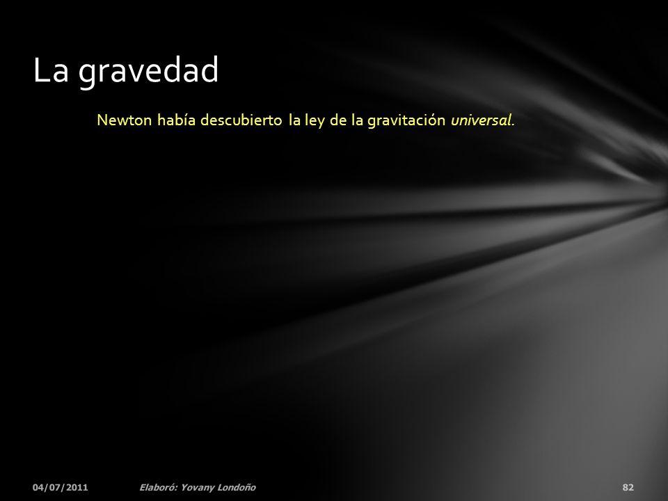Newton había descubierto la ley de la gravitación universal. 04/07/201182Elaboró: Yovany Londoño La gravedad
