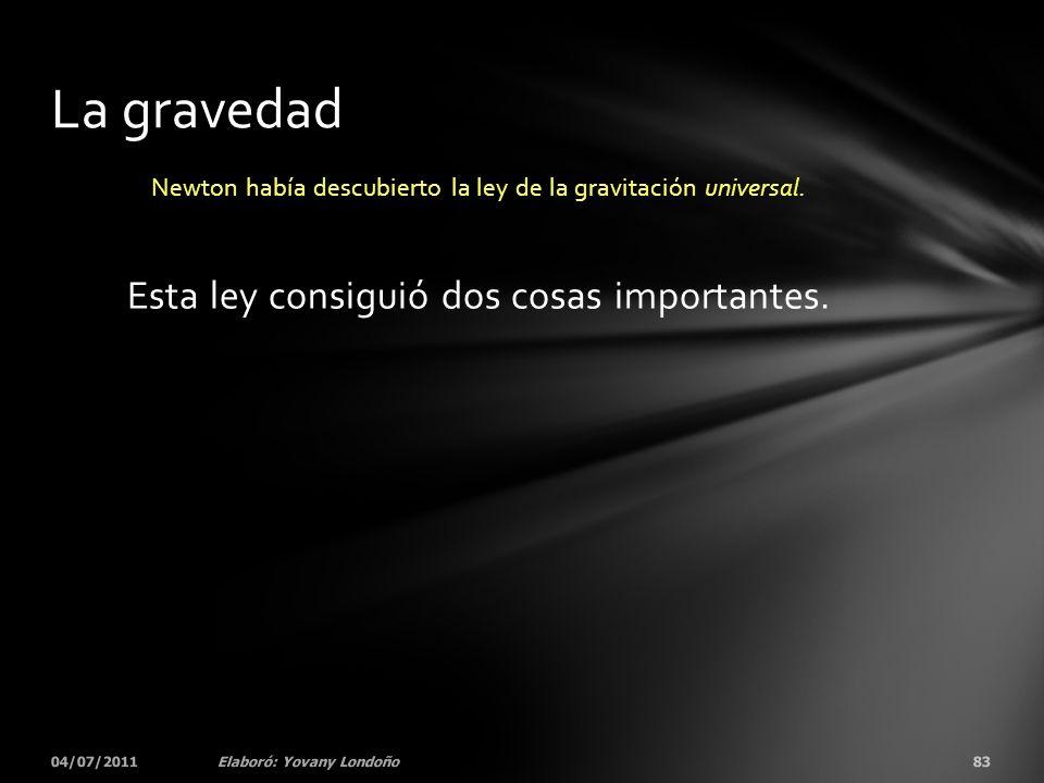 Newton había descubierto la ley de la gravitación universal. Esta ley consiguió dos cosas importantes. 04/07/201183Elaboró: Yovany Londoño La gravedad
