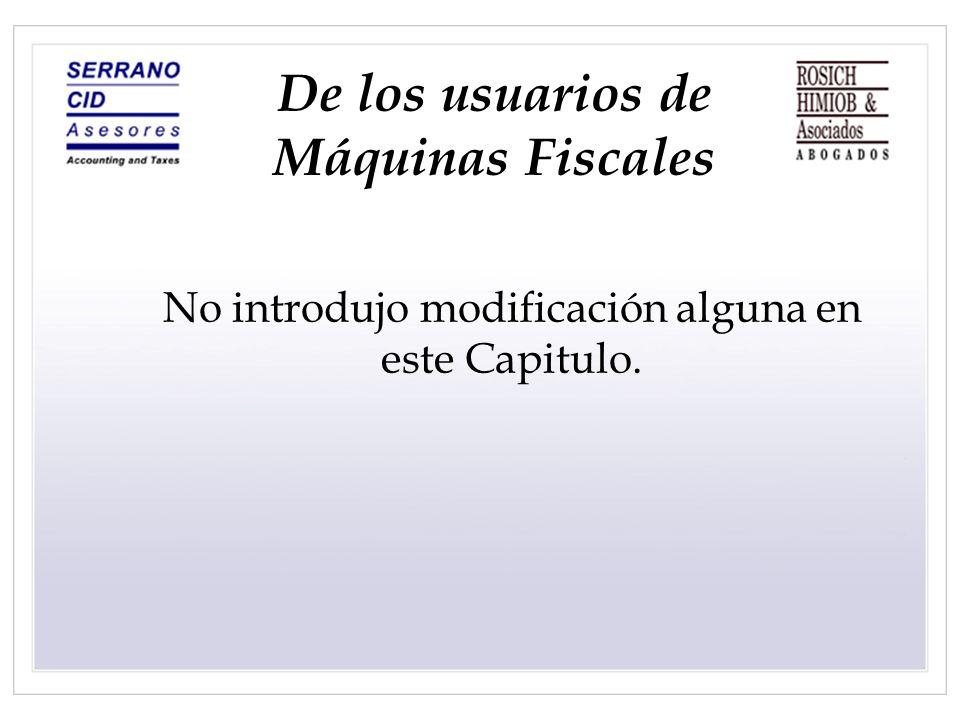 De los usuarios de Máquinas Fiscales No introdujo modificación alguna en este Capitulo.