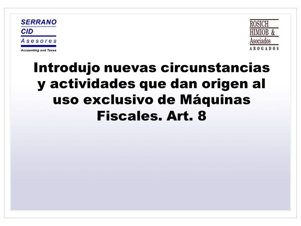Introdujo nuevas circunstancias y actividades que dan origen al uso exclusivo de Máquinas Fiscales. Art. 8