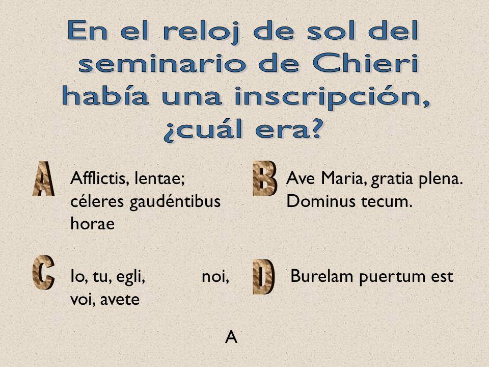 Afflictis, lentae; céleres gaudéntibus horae Ave Maria, gratia plena. Dominus tecum. Io, tu, egli, noi, voi, avete Burelam puertum est A