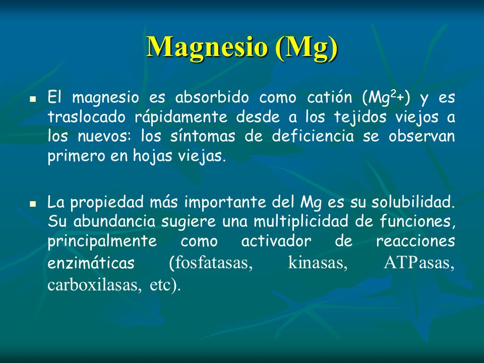 Magnesio (Mg) El magnesio es absorbido como catión (Mg 2 +) y es traslocado rápidamente desde a los tejidos viejos a los nuevos: los síntomas de defic