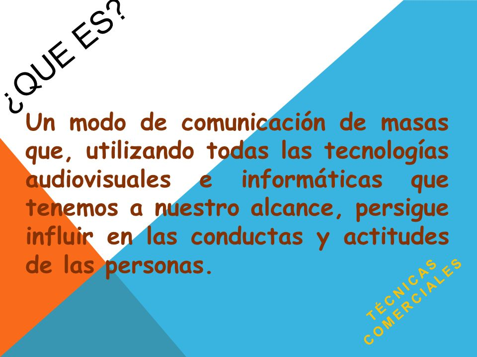 ¿QUE ES? TÉCNICAS COMERCIALES Un modo de comunicación de masas que, utilizando todas las tecnologías audiovisuales e informáticas que tenemos a nuestr