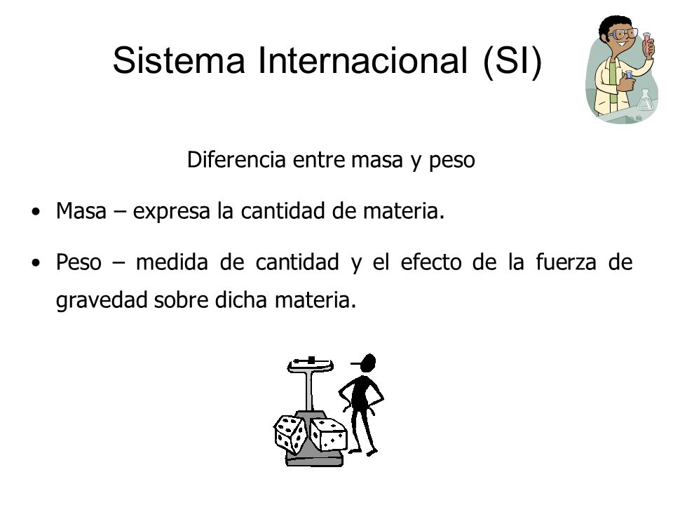 Sistema Internacional (SI) Diferencia entre masa y peso Masa – expresa la cantidad de materia. Peso – medida de cantidad y el efecto de la fuerza de g