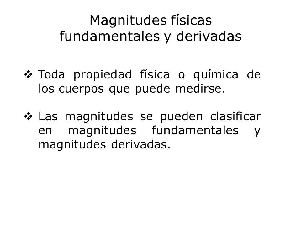 Magnitudes físicas fundamentales y derivadas Toda propiedad física o química de los cuerpos que puede medirse. Las magnitudes se pueden clasificar en
